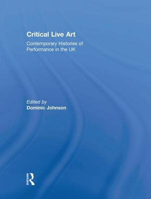 Critical Live Art: Contemporary Histories of Performance in the UK - Johnson, Dominic (Editor)