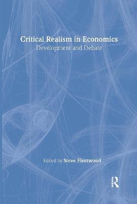 Critical Realism in Economics: Development and Debate - Fleetwood, Steve (Editor)