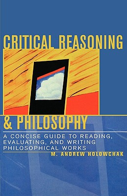 Critical Reasoning & Philosophy: A Concise Guide to Reading, Evaluating, and Writing Philosophical Works - Holowchak, M Andrew