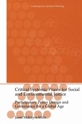 Critical Systemic Praxis for Social and Environmental Justice: Participatory Policy Design and Governance for a Global Age - McIntyre-Mills, Janet
