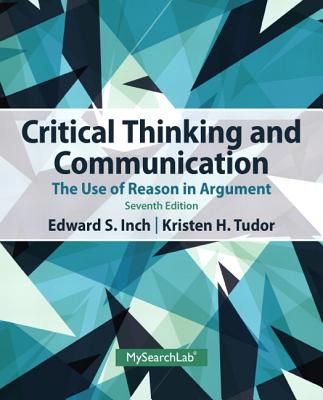 Critical Thinking and Communication: The Use of Reason in Argument - Inch, Edward S., and Tudor, Kristen H., and Warnick, Barbara