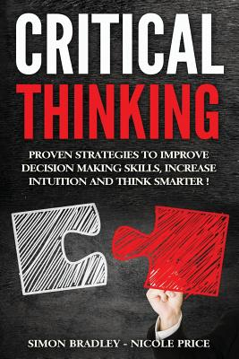 Critical Thinking: Proven Strategies To Improve Decision Making Skills, Increase Intuition And Think Smarter - Price, Nicole, and Bradley, Simon