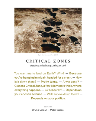 Critical Zones: The Science and Politics of Landing on Earth - LaTour, Bruno (Editor), and Weibel, Peter (Editor)