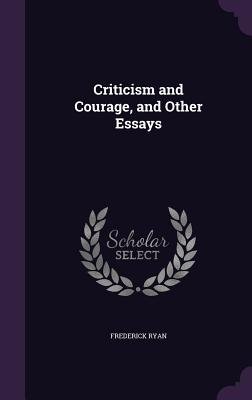 Criticism and Courage, and Other Essays - Ryan, Frederick