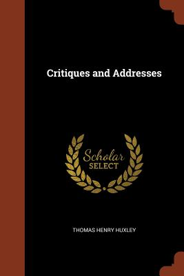 Critiques and Addresses - Huxley, Thomas Henry