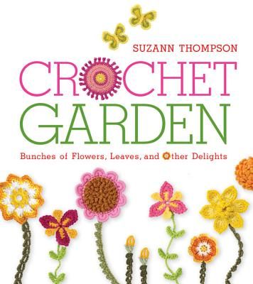 Crochet Garden: Bunches of Flowers, Leaves, and Other Delights - Thompson, Suzann