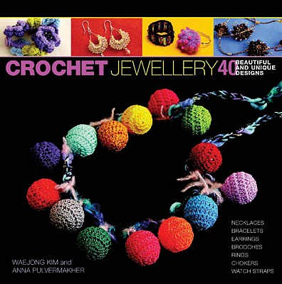 Crochet Jewellery: 40 Beautiful and Unique Designs - Kim, Waejong, and Pulvermakher, Anna, and Meldrum, Carol