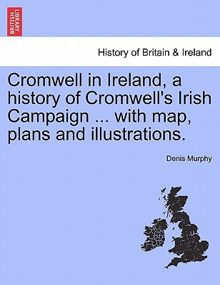 Cromwell in Ireland, a History of Cromwell's Irish Campaign ... with Map, Plans and Illustrations. - Murphy, Denis, Professor