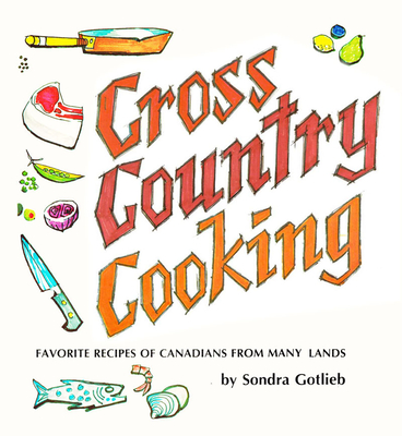 Cross Canada Cooking: Favorite Recipes of Canadians from Many Lands - Gotlieb, Sondra