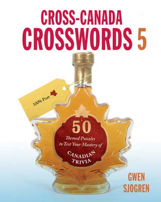 Cross-Canada Crosswords 5: 50 Themed Puzzles to Test Your Mastery of Canadian Trivia - Sjogren, Gwen