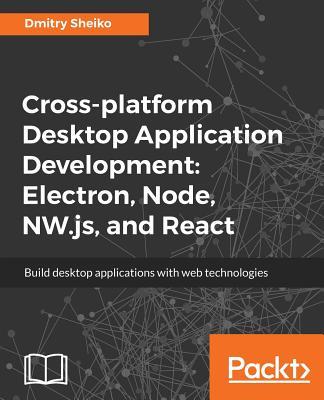 Cross-platform Desktop Application Development: Electron, Node, NW.js, and React - Sheiko, Dmitry
