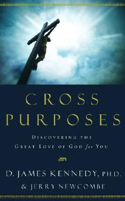 Cross Purposes: Discovering the Great Love of God for You - Kennedy, D James, Dr., PH.D., and Newcombe, Jerry