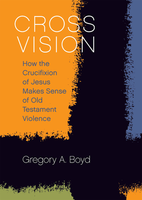 Cross Vision: How the Crucifixion of Jesus Makes Sense of Old Testament Violence - Boyd, Gregory a