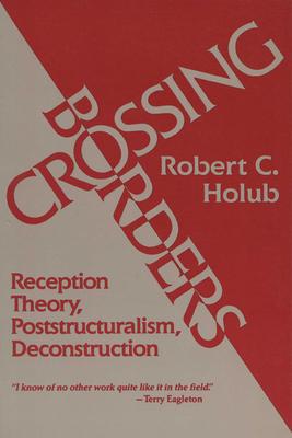Crossing Borders: Reception Theory, Poststructuralism, Deconstruction - Holub, Robert C