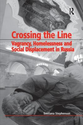 Crossing the Line: Vagrancy, Homelessness, and Social Displacement in Russia - Stephenson, Svetlana