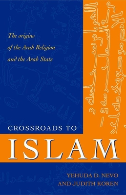 Crossroads to Islam: The Origins of the Arab Religion and the Arab State - Nevo, Yehuda D, and Koren, Judith