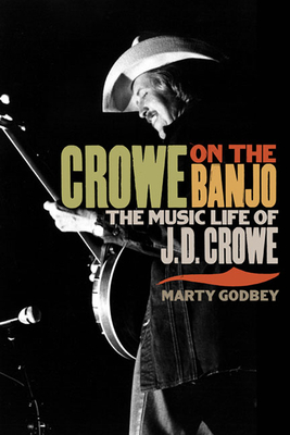 Crowe on the Banjo: The Music Life of J.D. Crowe - Godbey, Marty
