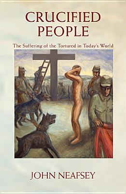 Crucified People: The Suffering of the Tortured in Today's World - Neafsey, John