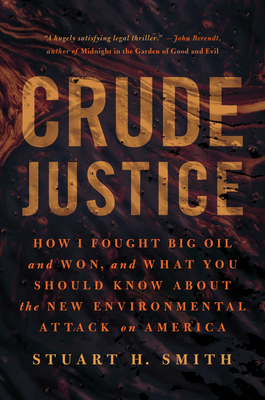 Crude Justice: How I Fought Big Oil and Won, and What You Should Know about the New Environmental Attack on America - Smith, Stuart H