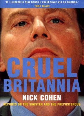 Cruel Britannia: Reports on the Sinister and the Preposterous - Cohen, Nick