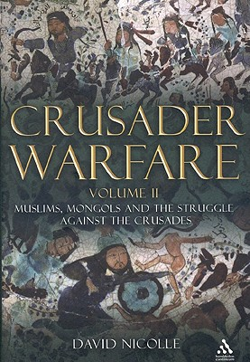 Crusader Warfare, Volume II: Muslims, Mongols and the Struggle Against the Crusades 1050-1300 AD - Nicolle, David, Dr.
