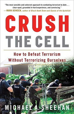 Crush the Cell: How to Defeat Terrorism Without Terrorizing Ourselves - Sheehan, Michael A