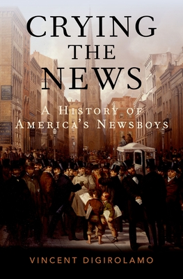 Crying the News: A History of America's Newsboys - Digirolamo, Vincent