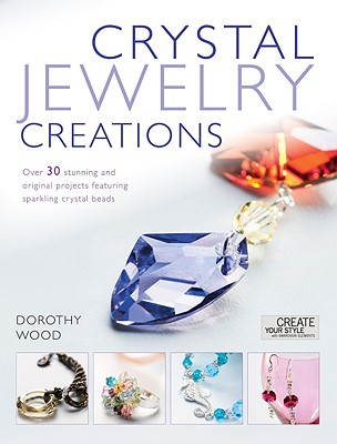 Crystal Jewelry Creations: Over 30 Stunning and Original Projects Featuring Sparkling Crystal Beads - Wood, Dorothy
