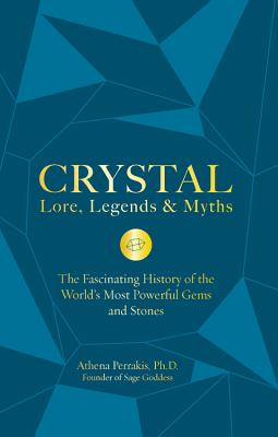 Crystal Lore, Legends & Myths: The Fascinating History of the World's Most Powerful Gems and Stones - Perrakis, Athena