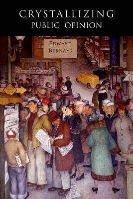 Crystallizing Public Opinion: Facsimile of 1923 Edition - Bernays, Edward