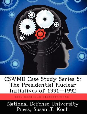 Cswmd Case Study Series 5: The Presidential Nuclear Initiatives of 1991-1992 - Koch, Susan J, and National Defense University Press (Creator)