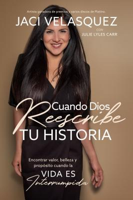 Cuando Dios Reescribe Tu Historia: Encontrar Valor, Belleza Y Prop?sito Cuando La Vida Es Interrumpida - Velasquez, Jaci, and Carr, Julie Lyles