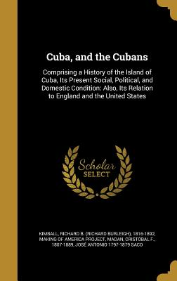 Cuba, and the Cubans: Comprising a History of the Island of Cuba, Its Present Social, Political, and Domestic Condition: Also, Its Relation to England and the United States - Kimball, Richard B (Richard Burleigh) (Creator), and Making of America Project (Creator), and Madan, Cristobal F 1807-1889...