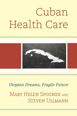 Cuban Health Care: Utopian Dreams, Fragile Future - Ullmann, Steven, and Spooner, Mary Helen