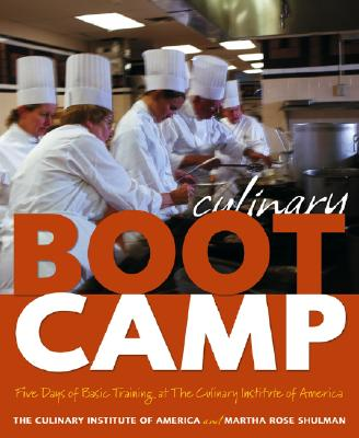Culinary Boot Camp: Five Days of Basic Training at the Culinary Institute of America - Culinary Institute of America, and Shulman, Martha Rose