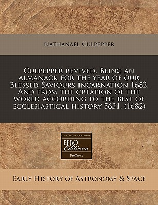 Culpepper Revived. Being an Almanack for the Year of Our Blessed Saviours Incarnation 1682. and from the Creation of the World According to the Best of Ecclesiastical History 5631. (1682) - Culpepper, Nathanael
