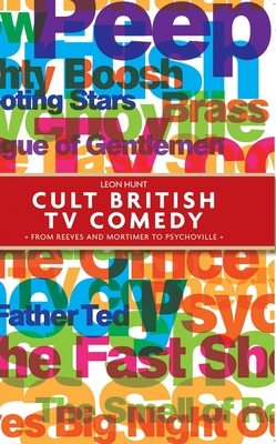 Cult British TV Comedy: From Reeves and Mortimer to Psychoville - Hunt, Leon, Professor