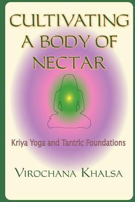 Cultivating a Body of Nectar: Kryiya Yoga and Tantric Foundations - Khalsa, Virochana