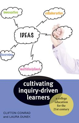 Cultivating Inquiry-Driven Learners: A College Education for the Twenty-First Century - Conrad, Clifton, and Dunek, Laura