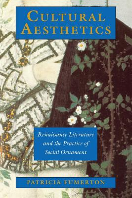 Cultural Aesthetics: Renaissance Literature and the Practice of Social Ornament - Fumerton, Patricia