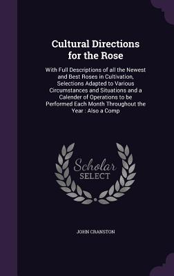Cultural Directions for the Rose: With Full Descriptions of All the Newest and Best Roses in Cultivation, Selections Adapted to Various Circumstances and Situations and a Calender of Operations to Be Performed Each Month Throughout the Year: Also a Comp - Cranston, John