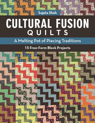 Cultural Fusion Quilts: A Melting Pot of Piecing Traditions * 15 Free-Form Block Projects - Shah, Sujata