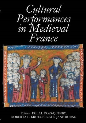 Cultural Performances in Medieval France: Essays in Honor of Nancy Freeman Regalado - Doss-Quinby, Eglal (Editor), and Krueger, Roberta L, Professor (Editor), and Burns, E Jane (Editor)