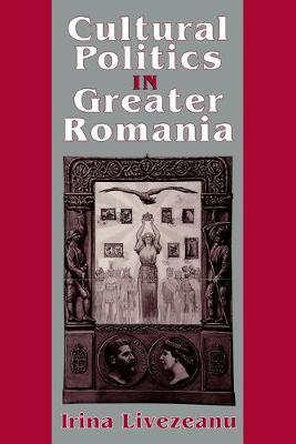 Cultural Politics in Greater Romania: Regionalism, Nation Building, and Ethnic Struggle, 1918-1930 - Livezenu, Irina