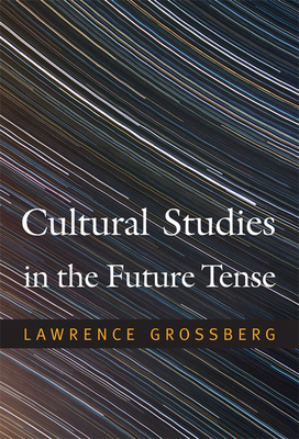 Cultural Studies in the Future Tense - Grossberg, Lawrence, Dr.