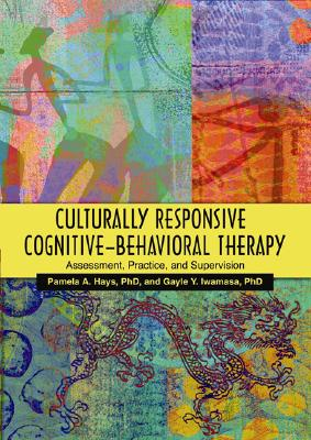 Culturally Responsive Cognitive-Behavioral Therapy: Assessment, Practice, and Supervision - Hays, Pamela A, Dr. (Editor), and Iwamasa, Gayle Y, PH.D. (Editor)