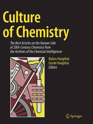 Culture of Chemistry: The Best Articles on the Human Side of 20th-Century Chemistry from the Archives of the Chemical Intelligencer - Hargittai, Balazs (Editor)