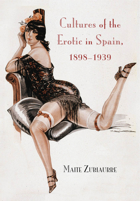 Cultures of the Erotic in Spain, 1898-1939 - Zubiaurre, Maite