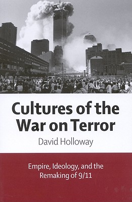Cultures of the War on Terror: Empire, Ideology, and the Remaking of 9/11 - Holloway, David, Dr.