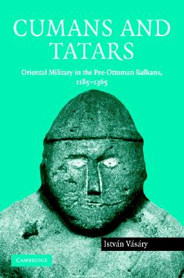 Cumans and Tatars: Oriental Military in the Pre-Ottoman Balkans, 1185 1365 - Vasary, Istvan, and Istvan, Vasary, and V S Ry, Istv N